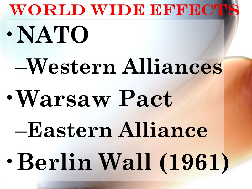 World Wide Effects NATO – Western Alliances Warsaw Pact – Eastern Alliance Berlin Wall (1961)