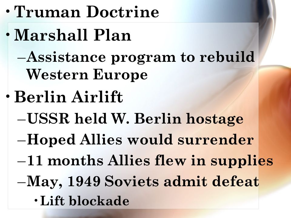Truman Doctrine Marshall Plan – Assistance program to rebuild Western Europe Berlin Airlift – USSR held W.