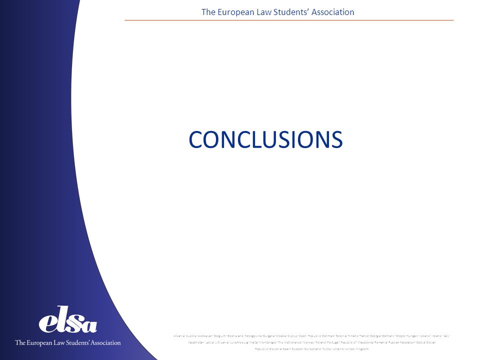 The European Law Students' Association Albania ˙ Austria ˙ Azerbaijan ˙ Belgium ˙ Bosnia and Herzegovina ˙ Bulgaria ˙ Croatia ˙ Cyprus ˙ Czech Republic ˙ Denmark ˙ Estonia ˙ Finland ˙ France ˙ Georgia ˙ Germany ˙ Greece ˙ Hungary ˙ Iceland ˙ Ireland ˙ Italy ˙ Kazakhstan ˙ Latvia ˙ Lithuania ˙ Luxembourg ˙ Malta ˙ Montenegro ˙ The Netherlands ˙ Norway ˙ Poland ˙ Portugal ˙ Republic of Macedonia ˙ Romania ˙ Russian Federation ˙ Serbia ˙ Slovak Republic ˙ Slovenia ˙ Spain ˙ Sweden ˙ Switzerland ˙ Turkey ˙ Ukraine ˙ United Kingdom CONCLUSIONS
