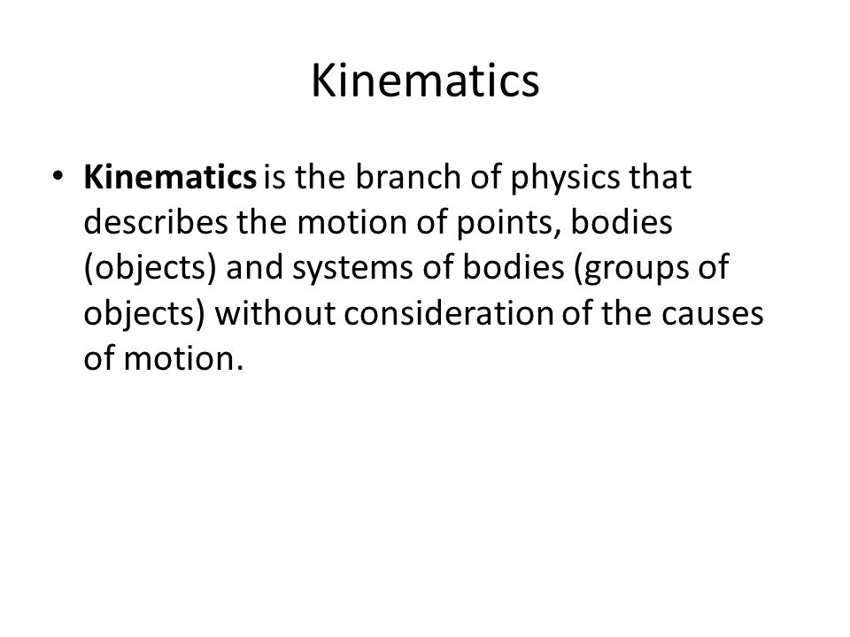 Kinematics Kinematics is the branch of physics that describes the motion of points, bodies (objects) and systems of bodies (groups of objects) without consideration of the causes of motion.