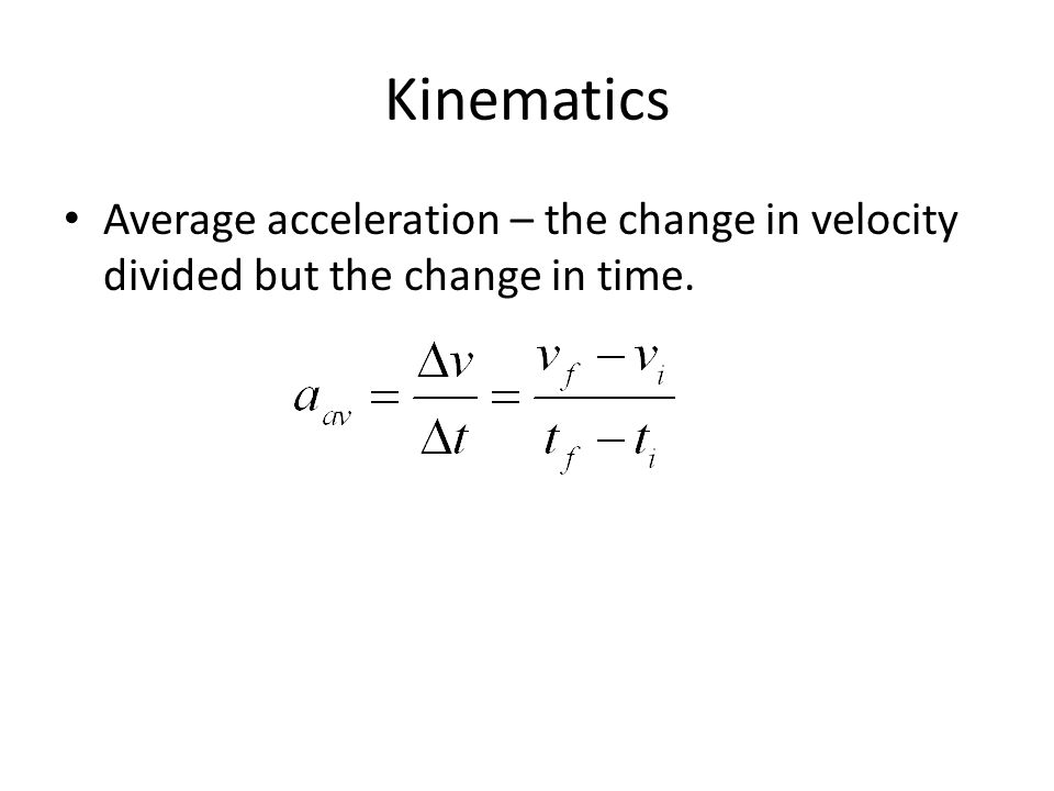 Kinematics Average acceleration – the change in velocity divided but the change in time.