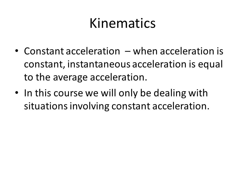 Kinematics Constant acceleration – when acceleration is constant, instantaneous acceleration is equal to the average acceleration.