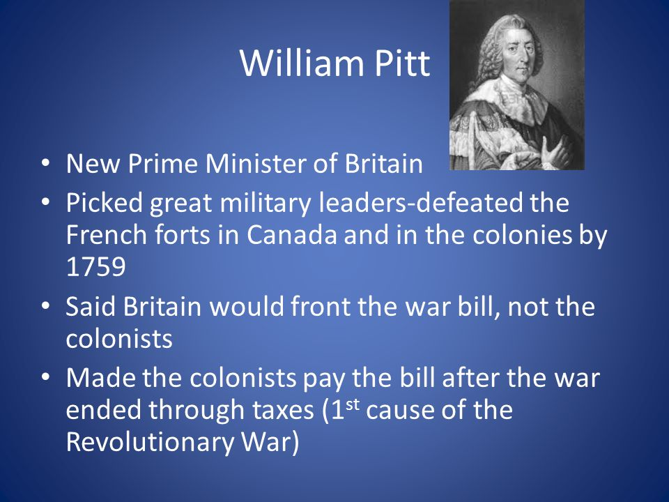 William Pitt New Prime Minister of Britain Picked great military leaders-defeated the French forts in Canada and in the colonies by 1759 Said Britain would front the war bill, not the colonists Made the colonists pay the bill after the war ended through taxes (1 st cause of the Revolutionary War)