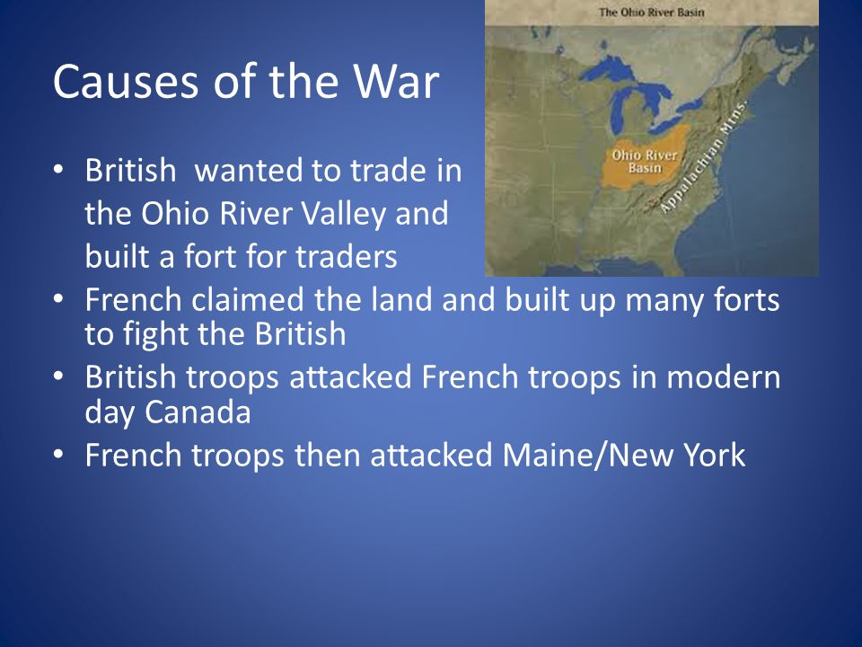 Causes of the War British wanted to trade in the Ohio River Valley and built a fort for traders French claimed the land and built up many forts to fight the British British troops attacked French troops in modern day Canada French troops then attacked Maine/New York