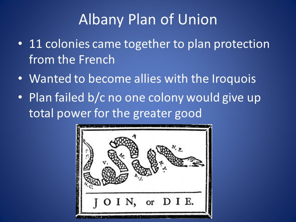 Albany Plan of Union 11 colonies came together to plan protection from the French Wanted to become allies with the Iroquois Plan failed b/c no one colony would give up total power for the greater good