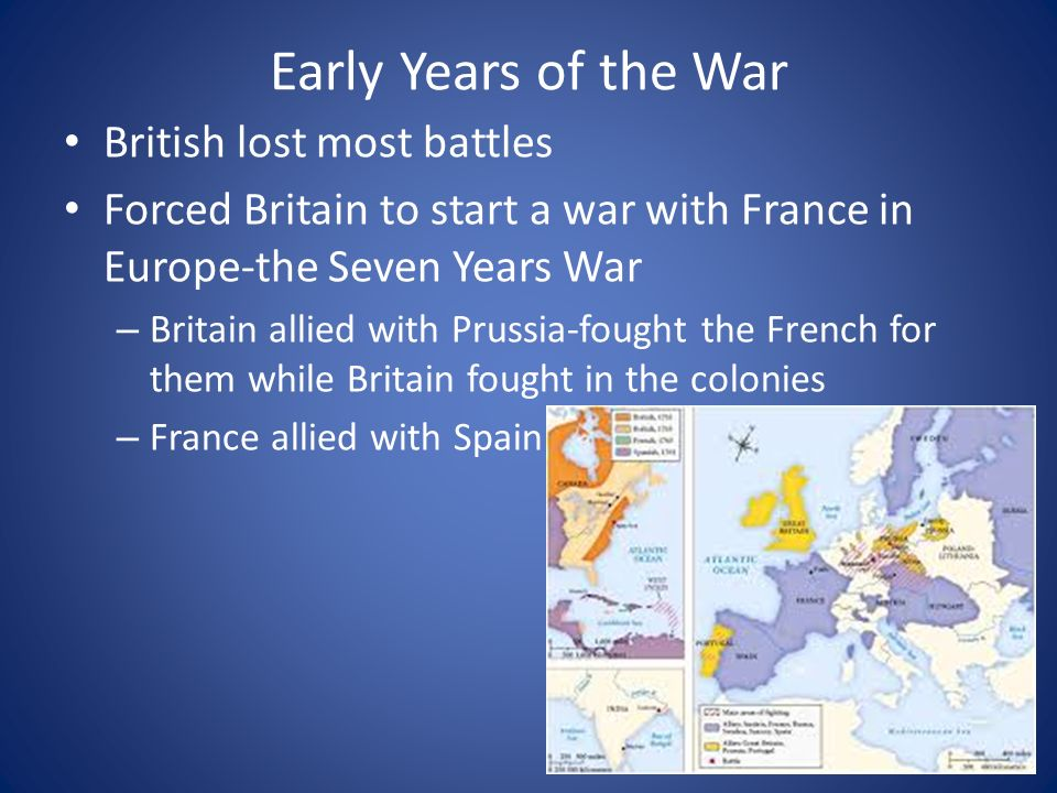 Early Years of the War British lost most battles Forced Britain to start a war with France in Europe-the Seven Years War – Britain allied with Prussia-fought the French for them while Britain fought in the colonies – France allied with Spain