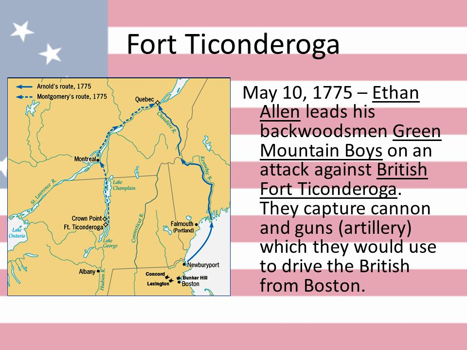 Fort Ticonderoga May 10, 1775 – Ethan Allen leads his backwoodsmen Green Mountain Boys on an attack against British Fort Ticonderoga.