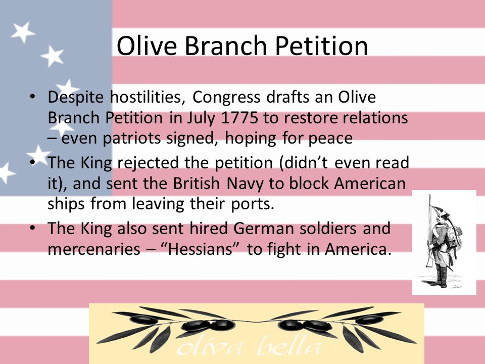 Olive Branch Petition Despite hostilities, Congress drafts an Olive Branch Petition in July 1775 to restore relations – even patriots signed, hoping for peace The King rejected the petition (didn't even read it), and sent the British Navy to block American ships from leaving their ports.