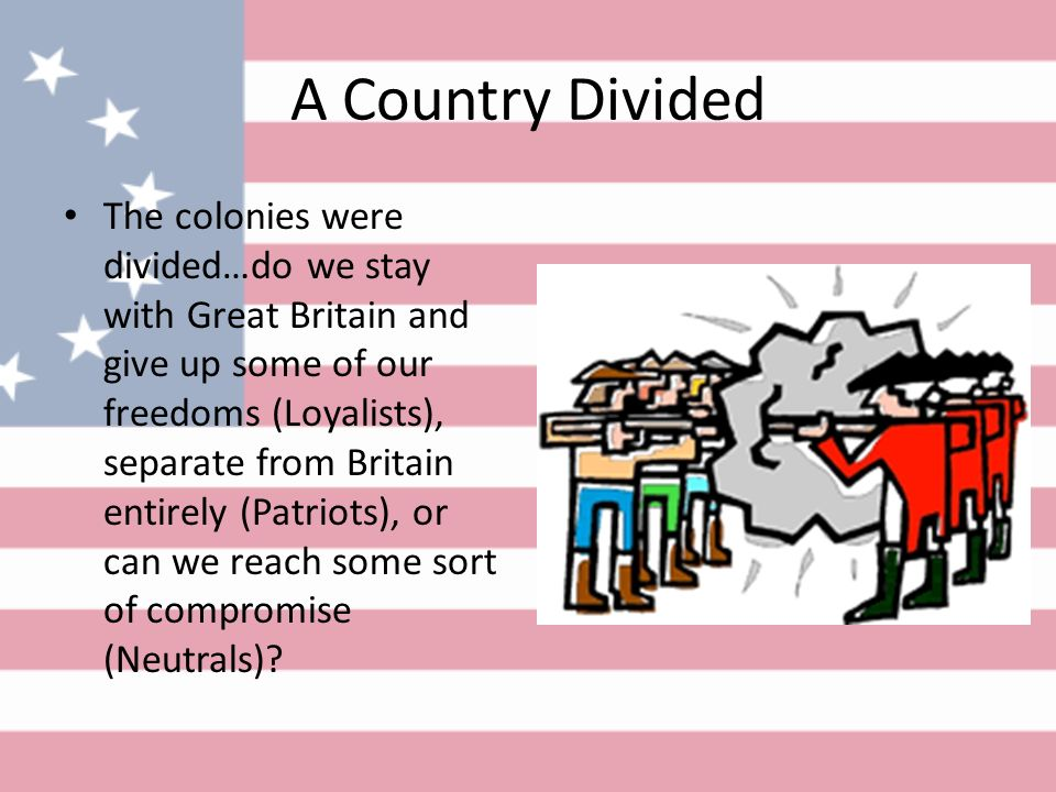A Country Divided The colonies were divided…do we stay with Great Britain and give up some of our freedoms (Loyalists), separate from Britain entirely (Patriots), or can we reach some sort of compromise (Neutrals)