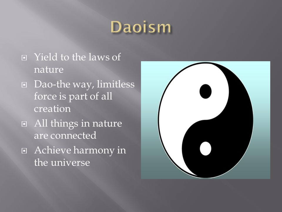  Yield to the laws of nature  Dao-the way, limitless force is part of all creation  All things in nature are connected  Achieve harmony in the universe
