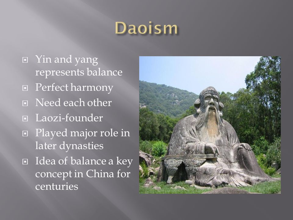  Yin and yang represents balance  Perfect harmony  Need each other  Laozi-founder  Played major role in later dynasties  Idea of balance a key concept in China for centuries