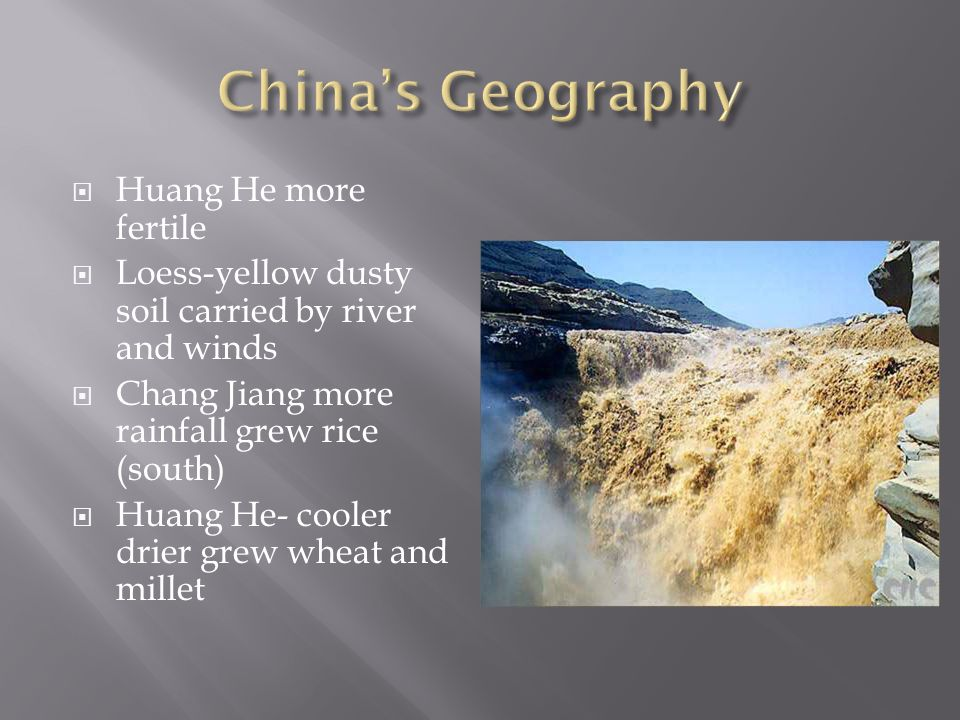  Huang He more fertile  Loess-yellow dusty soil carried by river and winds  Chang Jiang more rainfall grew rice (south)  Huang He- cooler drier grew wheat and millet