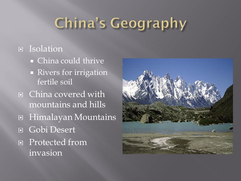  Isolation  China could thrive  Rivers for irrigation fertile soil  China covered with mountains and hills  Himalayan Mountains  Gobi Desert  Protected from invasion