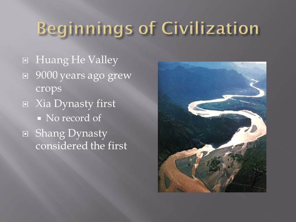  Huang He Valley  9000 years ago grew crops  Xia Dynasty first  No record of  Shang Dynasty considered the first