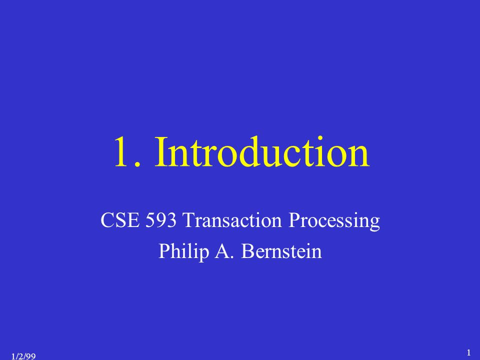 1/2/99 1 1. Introduction CSE 593 Transaction Processing Philip A. Bernstein