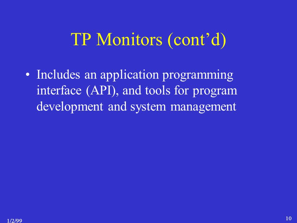 1/2/99 10 TP Monitors (cont'd) Includes an application programming interface (API), and tools for program development and system management