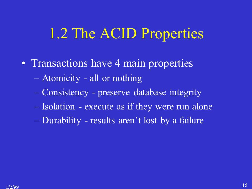 1/2/99 15 1.2 The ACID Properties Transactions have 4 main properties –Atomicity - all or nothing –Consistency - preserve database integrity –Isolation - execute as if they were run alone –Durability - results aren't lost by a failure