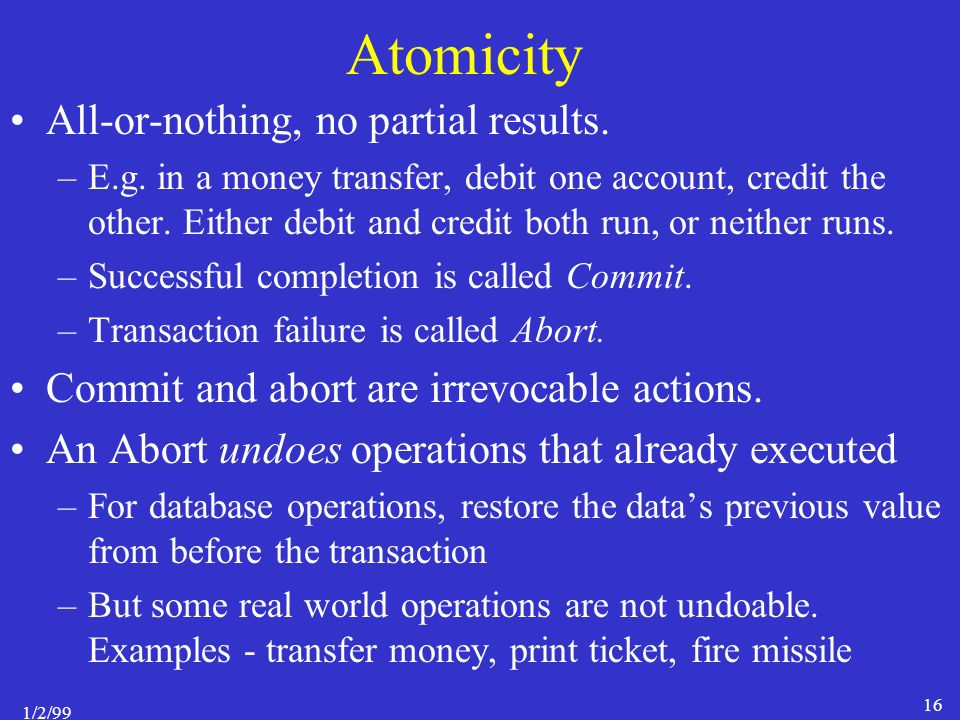 1/2/99 16 Atomicity All-or-nothing, no partial results.
