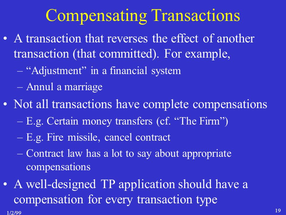 1/2/99 19 Compensating Transactions A transaction that reverses the effect of another transaction (that committed).