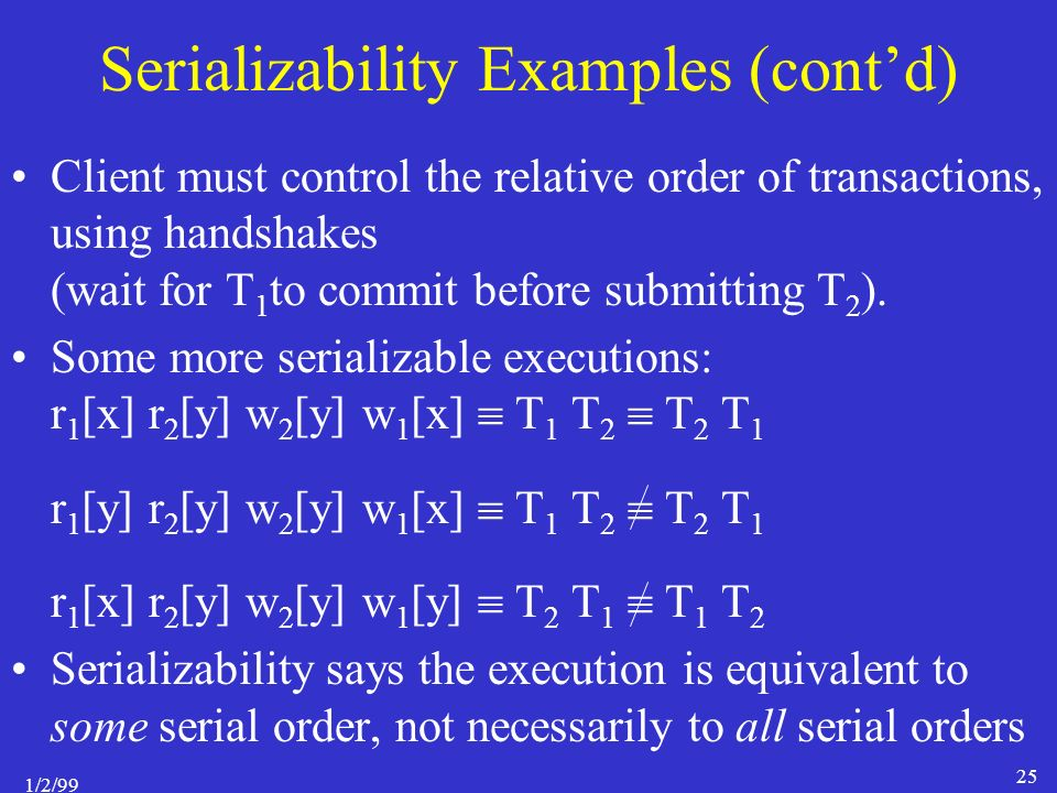 1/2/99 25 Serializability Examples (cont'd) Client must control the relative order of transactions, using handshakes (wait for T 1 to commit before submitting T 2 ).