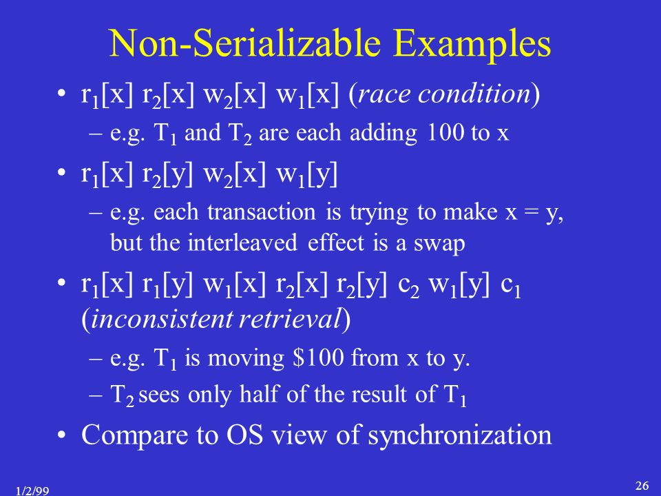 1/2/99 26 Non-Serializable Examples r 1 [x] r 2 [x] w 2 [x] w 1 [x] (race condition) –e.g.