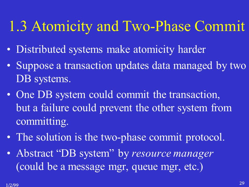 1/2/99 29 1.3 Atomicity and Two-Phase Commit Distributed systems make atomicity harder Suppose a transaction updates data managed by two DB systems.