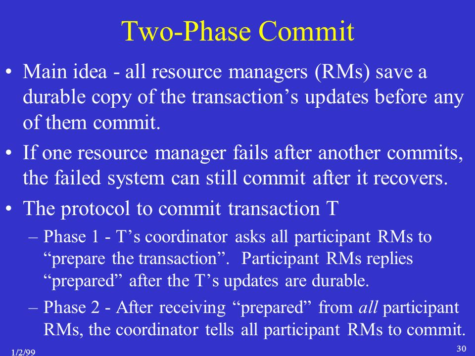 1/2/99 30 Two-Phase Commit Main idea - all resource managers (RMs) save a durable copy of the transaction's updates before any of them commit.