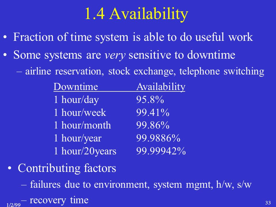 1/2/99 33 1.4 Availability Fraction of time system is able to do useful work Some systems are very sensitive to downtime –airline reservation, stock exchange, telephone switching Contributing factors –failures due to environment, system mgmt, h/w, s/w –recovery time DowntimeAvailability 1 hour/day95.8% 1 hour/week99.41% 1 hour/month99.86% 1 hour/year99.9886% 1 hour/20years99.99942%