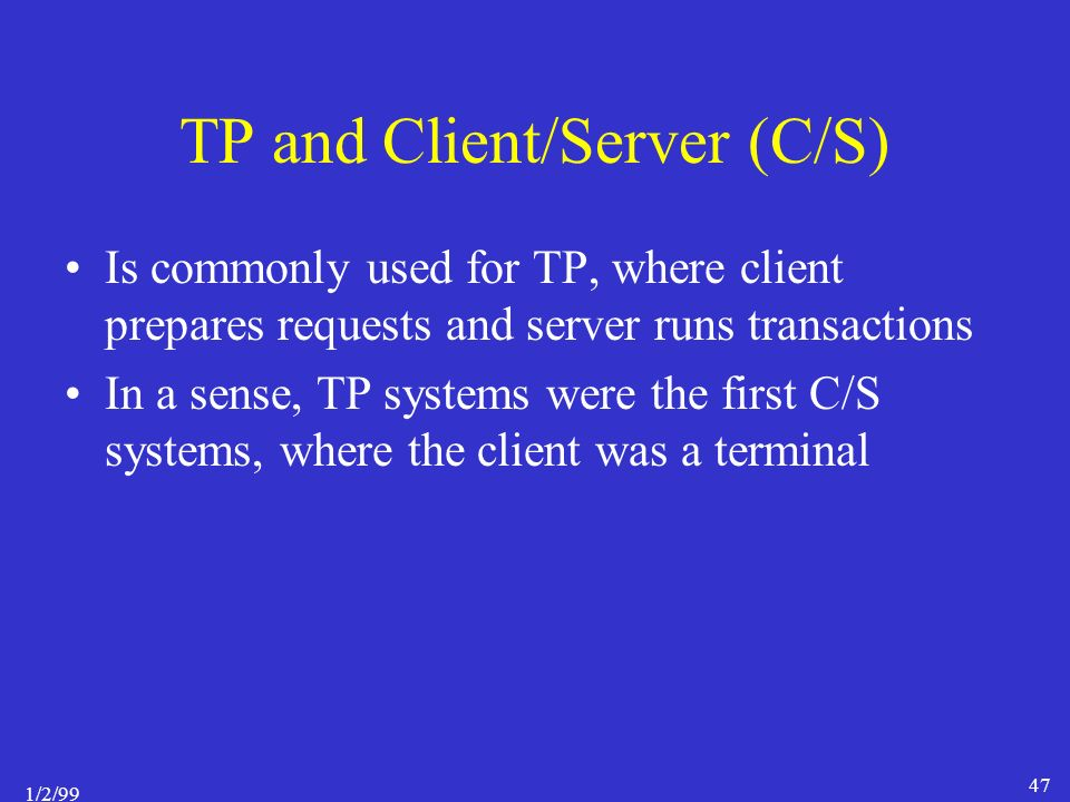 1/2/99 47 TP and Client/Server (C/S) Is commonly used for TP, where client prepares requests and server runs transactions In a sense, TP systems were the first C/S systems, where the client was a terminal