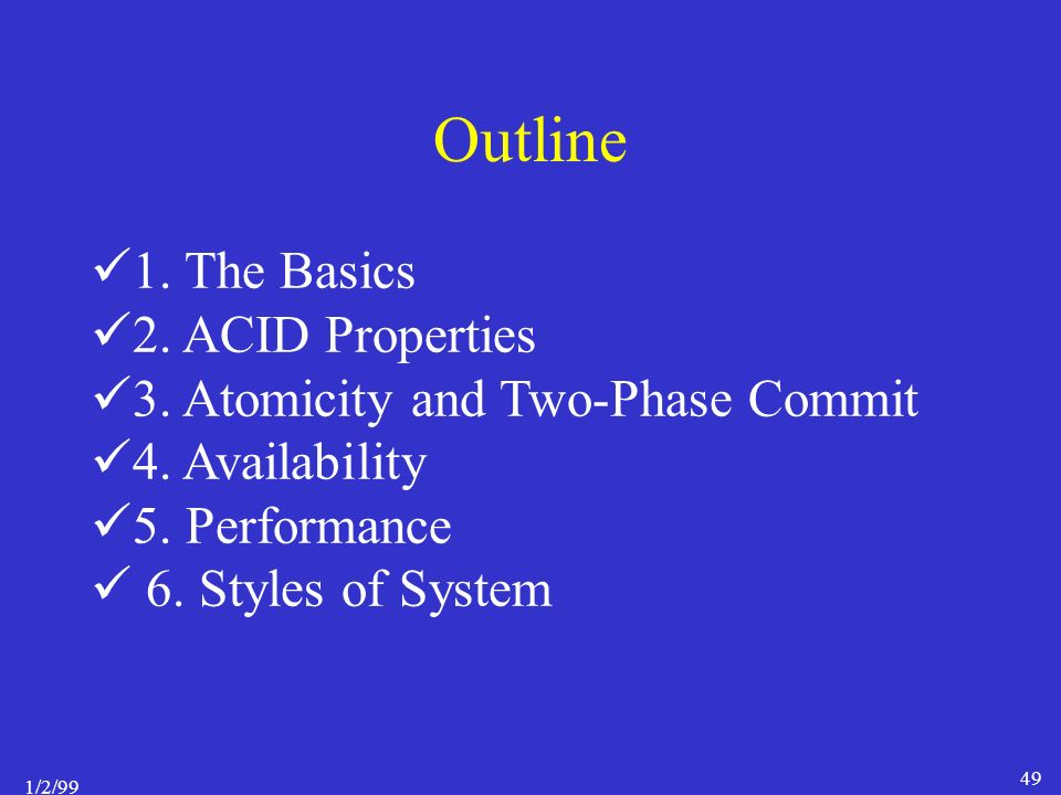 1/2/99 49 Outline 1. The Basics 2. ACID Properties 3.