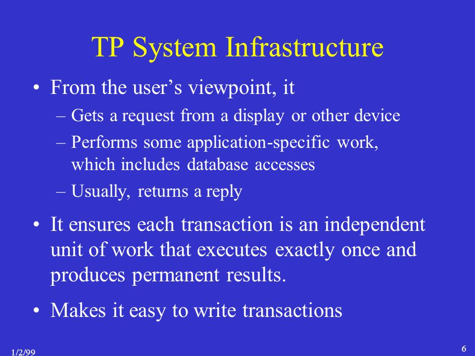 1/2/99 6 TP System Infrastructure From the user's viewpoint, it –Gets a request from a display or other device –Performs some application-specific work, which includes database accesses –Usually, returns a reply It ensures each transaction is an independent unit of work that executes exactly once and produces permanent results.