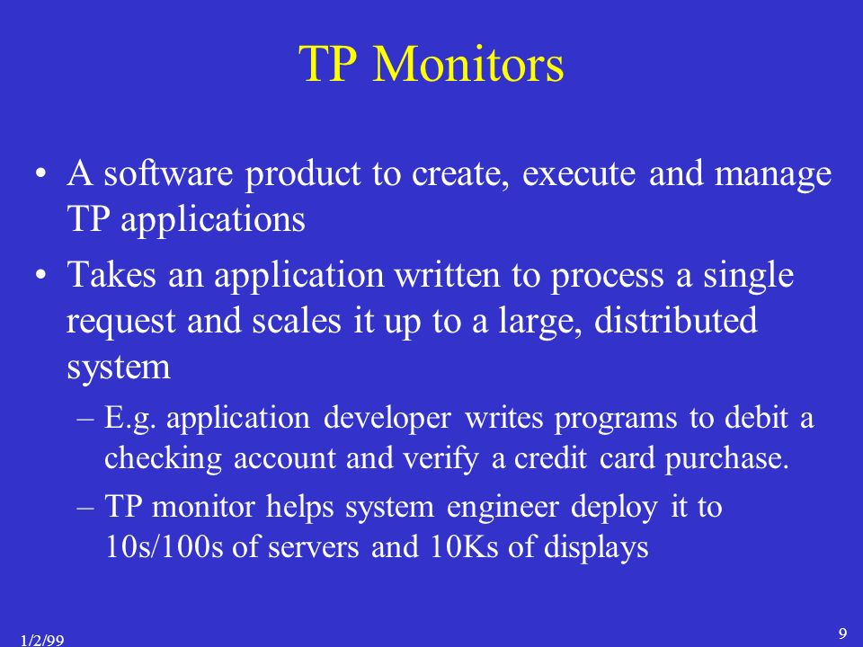 1/2/99 9 TP Monitors A software product to create, execute and manage TP applications Takes an application written to process a single request and scales it up to a large, distributed system –E.g.