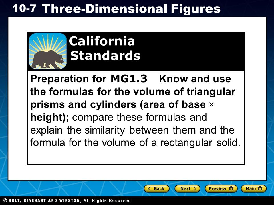 Holt CA Course Three-Dimensional Figures Preparation for MG1.3 Know and use the formulas for the volume of triangular prisms and cylinders (area of base × height); compare these formulas and explain the similarity between them and the formula for the volume of a rectangular solid.