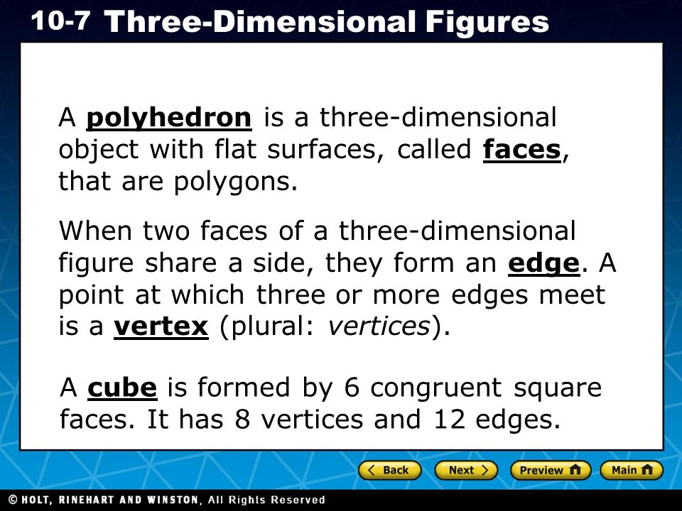 Holt CA Course Three-Dimensional Figures A polyhedron is a three-dimensional object with flat surfaces, called faces, that are polygons.
