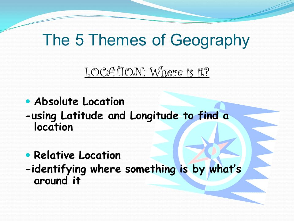 The 5 Themes of Geography LOCATION: Where is it.