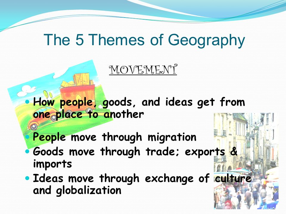 MOVEMENT How people, goods, and ideas get from one place to another People move through migration Goods move through trade; exports & imports Ideas move through exchange of culture and globalization The 5 Themes of Geography