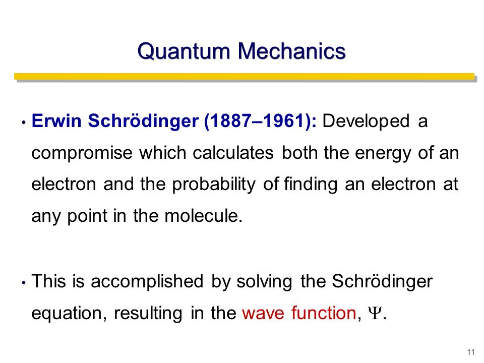 11 Quantum Mechanics Erwin Schrödinger (1887–1961): Developed a compromise which calculates both the energy of an electron and the probability of finding an electron at any point in the molecule.