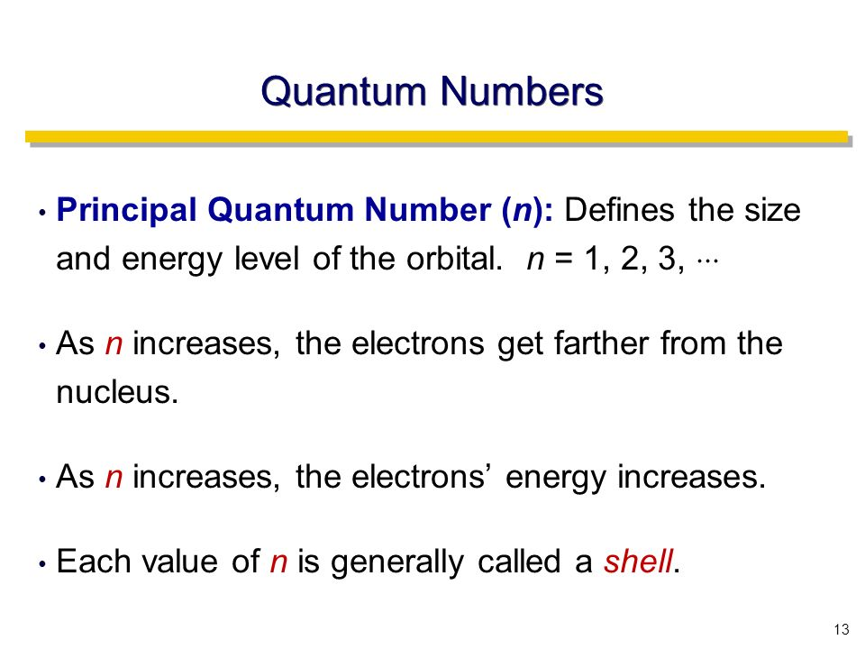 13 Quantum Numbers Principal Quantum Number (n): Defines the size and energy level of the orbital.