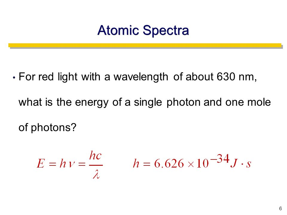 6 Atomic Spectra For red light with a wavelength of about 630 nm, what is the energy of a single photon and one mole of photons