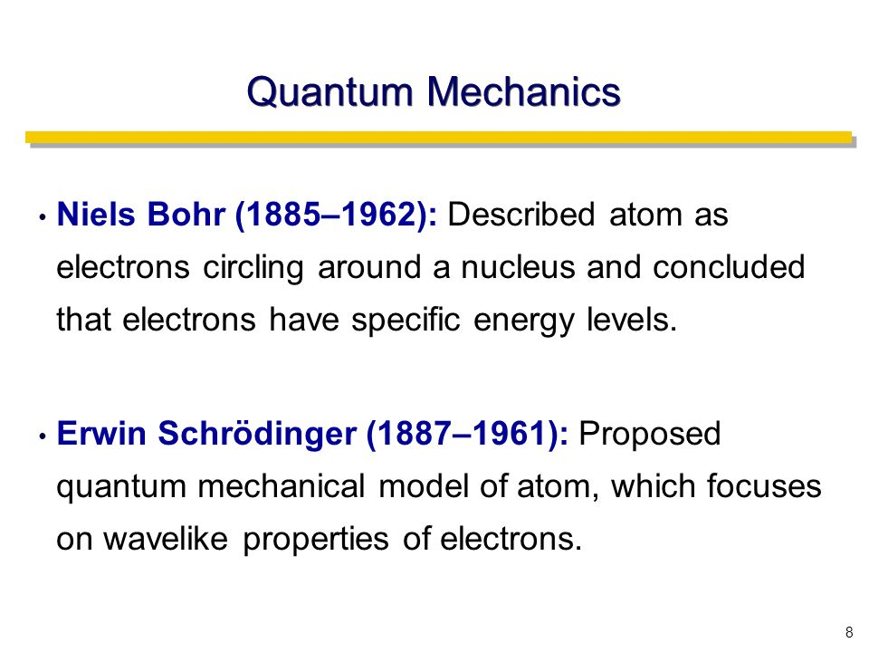 8 Quantum Mechanics Niels Bohr (1885–1962): Described atom as electrons circling around a nucleus and concluded that electrons have specific energy levels.