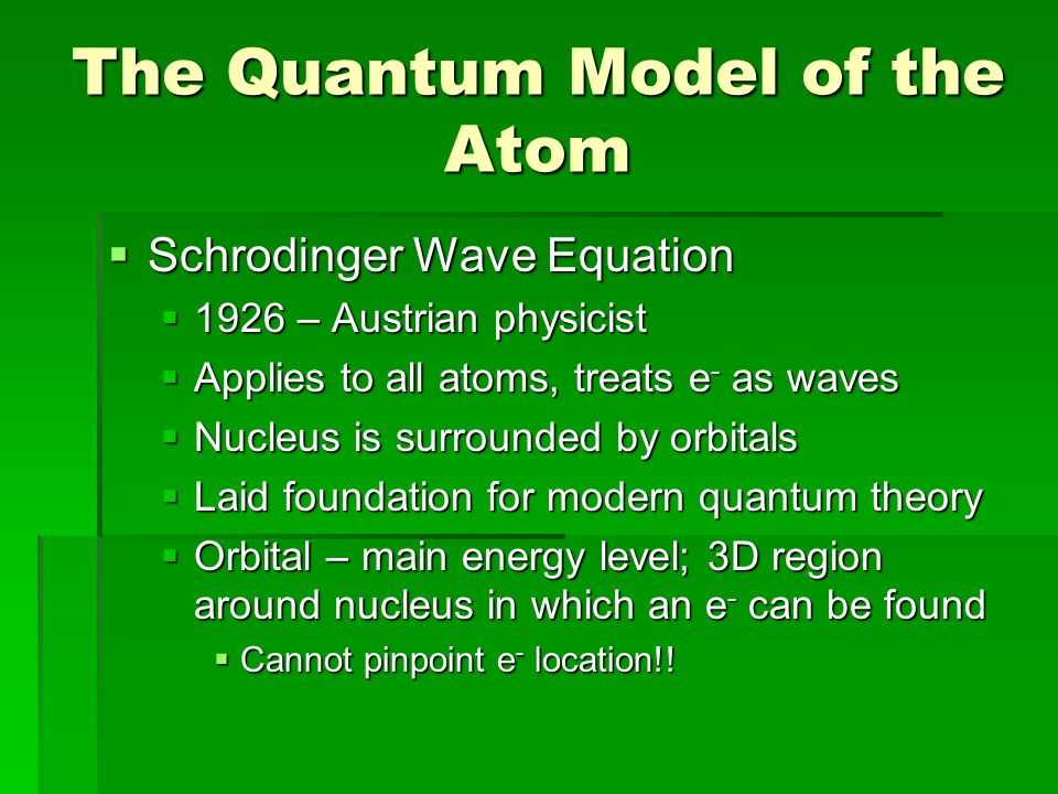 The Quantum Model of the Atom  Schrodinger Wave Equation  1926 – Austrian physicist  Applies to all atoms, treats e - as waves  Nucleus is surrounded by orbitals  Laid foundation for modern quantum theory  Orbital – main energy level; 3D region around nucleus in which an e - can be found  Cannot pinpoint e - location!!