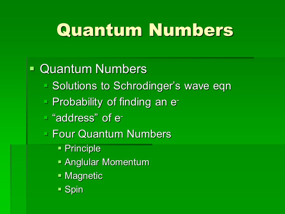 Quantum Numbers  Quantum Numbers  Solutions to Schrodinger's wave eqn  Probability of finding an e -  address of e -  Four Quantum Numbers  Principle  Anglular Momentum  Magnetic  Spin