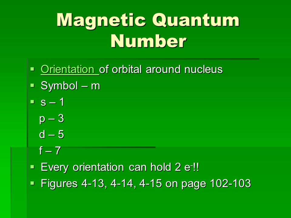 Magnetic Quantum Number  Orientation of orbital around nucleus Orientation  Symbol – m  s – 1 p – 3 p – 3 d – 5 d – 5 f – 7 f – 7  Every orientation can hold 2 e - !.