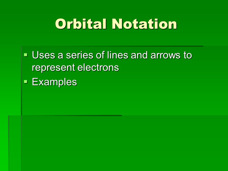 Orbital Notation  Uses a series of lines and arrows to represent electrons  Examples