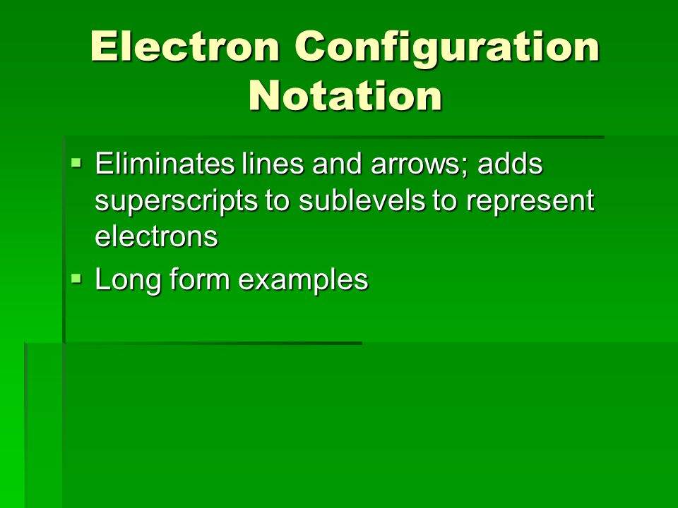 Electron Configuration Notation  Eliminates lines and arrows; adds superscripts to sublevels to represent electrons  Long form examples