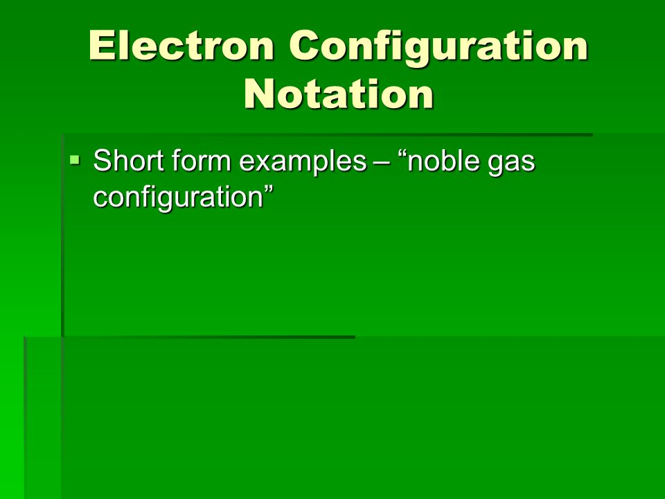 Electron Configuration Notation  Short form examples – noble gas configuration