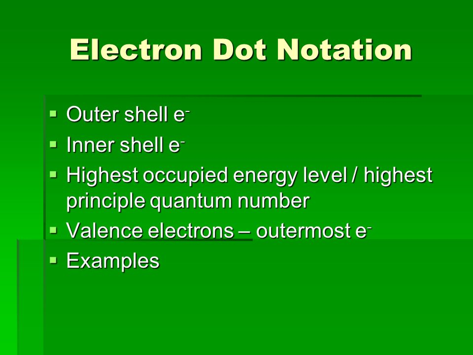 Electron Dot Notation  Outer shell e -  Inner shell e -  Highest occupied energy level / highest principle quantum number  Valence electrons – outermost e -  Examples