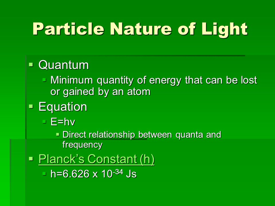 Particle Nature of Light  Quantum  Minimum quantity of energy that can be lost or gained by an atom  Equation  E=hν  Direct relationship between quanta and frequency  Planck's Constant (h) Planck's Constant (h) Planck's Constant (h)  h=6.626 x Js