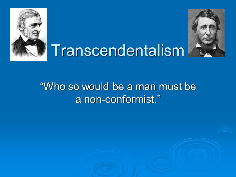 Transcendentalism Who so would be a man must be a non-conformist.