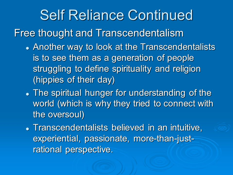 Self Reliance Continued Free thought and Transcendentalism Another way to look at the Transcendentalists is to see them as a generation of people struggling to define spirituality and religion (hippies of their day) Another way to look at the Transcendentalists is to see them as a generation of people struggling to define spirituality and religion (hippies of their day) The spiritual hunger for understanding of the world (which is why they tried to connect with the oversoul) The spiritual hunger for understanding of the world (which is why they tried to connect with the oversoul) Transcendentalists believed in an intuitive, experiential, passionate, more-than-just- rational perspective.